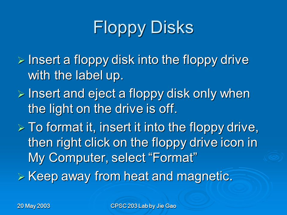 20 May 2003CPSC 203 Lab by Jie Gao Floppy Disks  Insert a floppy disk into the floppy drive with the label up.