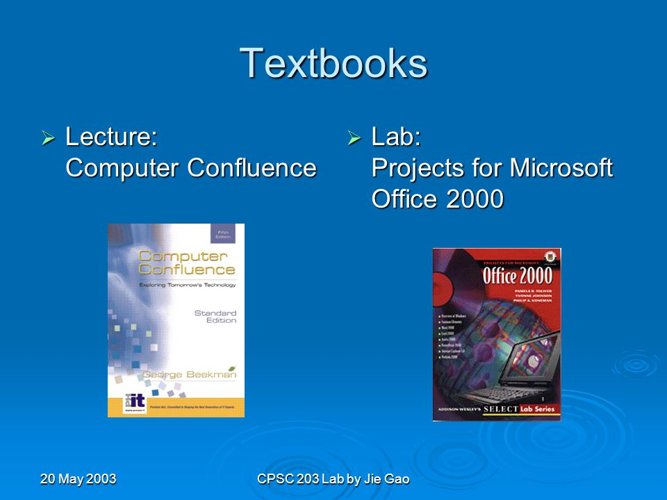 20 May 2003CPSC 203 Lab by Jie Gao Textbooks  Lecture: Computer Confluence  Lab: Projects for Microsoft Office 2000