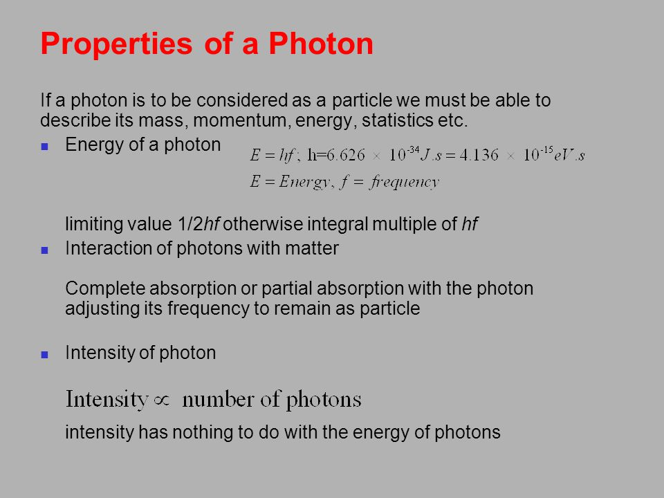 Properties of a Photon If a photon is to be considered as a particle we must be able to describe its mass, momentum, energy, statistics etc.