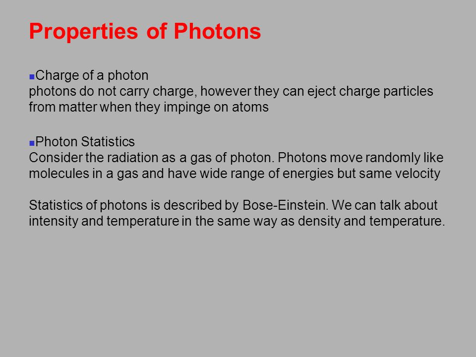 Properties of Photons Charge of a photon photons do not carry charge, however they can eject charge particles from matter when they impinge on atoms Photon Statistics Consider the radiation as a gas of photon.