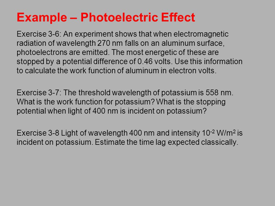 Example – Photoelectric Effect Exercise 3-6: An experiment shows that when electromagnetic radiation of wavelength 270 nm falls on an aluminum surface, photoelectrons are emitted.