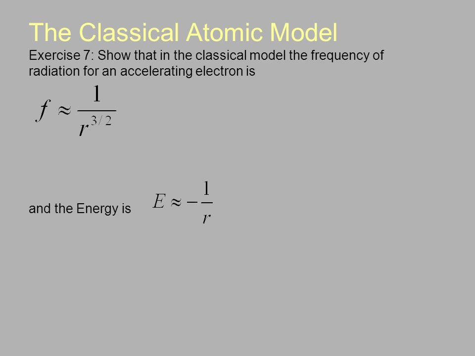The Classical Atomic Model Exercise 7: Show that in the classical model the frequency of radiation for an accelerating electron is and the Energy is