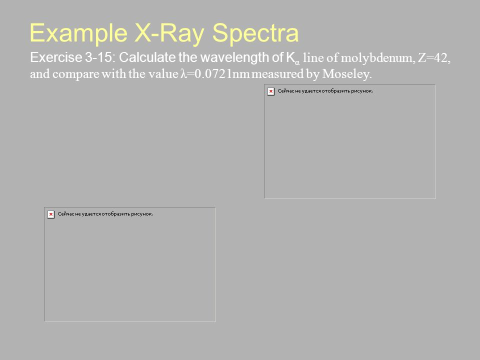 Example X-Ray Spectra Exercise 3-15: Calculate the wavelength of K α line of molybdenum, Z=42, and compare with the value λ=0.0721nm measured by Moseley.