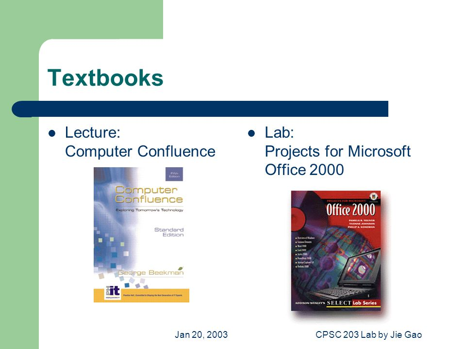 Jan 20, 2003CPSC 203 Lab by Jie Gao Textbooks Lecture: Computer Confluence Lab: Projects for Microsoft Office 2000