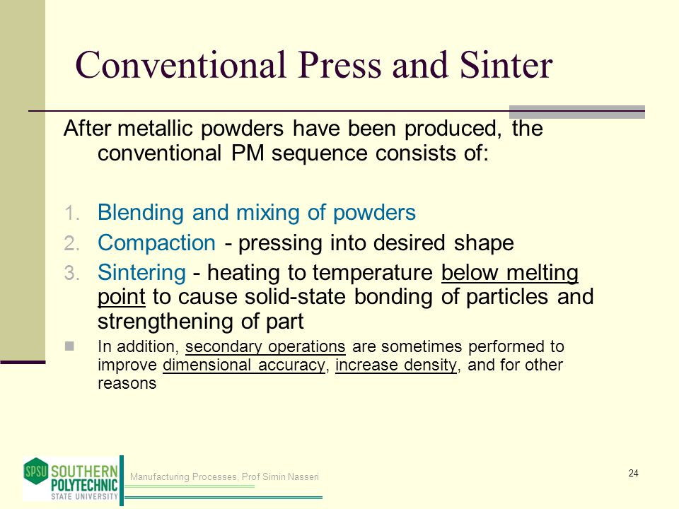 Manufacturing Processes, Prof Simin Nasseri Conventional Press and Sinter After metallic powders have been produced, the conventional PM sequence consists of: 1.