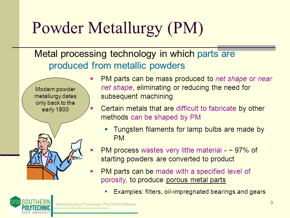 Manufacturing Processes, Prof Simin Nasseri Modern powder metallurgy dates only back to the early 1800 Powder Metallurgy (PM) Metal processing technology in which parts are produced from metallic powders  PM parts can be mass produced to net shape or near net shape, eliminating or reducing the need for subsequent machining  Certain metals that are difficult to fabricate by other methods can be shaped by PM  Tungsten filaments for lamp bulbs are made by PM  PM process wastes very little material - ~ 97% of starting powders are converted to product  PM parts can be made with a specified level of porosity, to produce porous metal parts  Examples: filters, oil ‑ impregnated bearings and gears 3