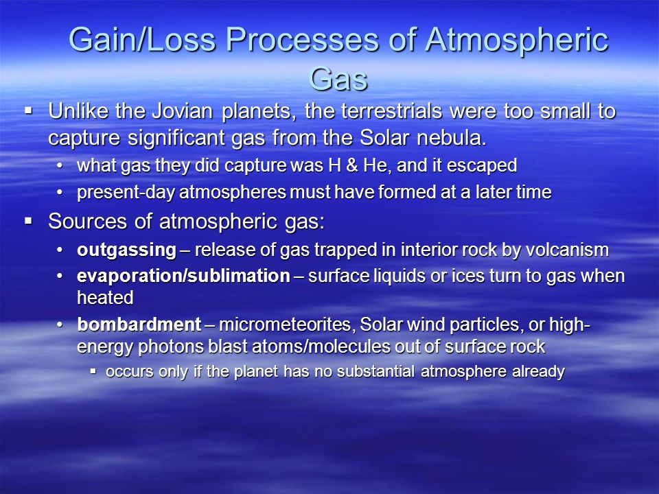 Gain/Loss Processes of Atmospheric Gas  Unlike the Jovian planets, the terrestrials were too small to capture significant gas from the Solar nebula.