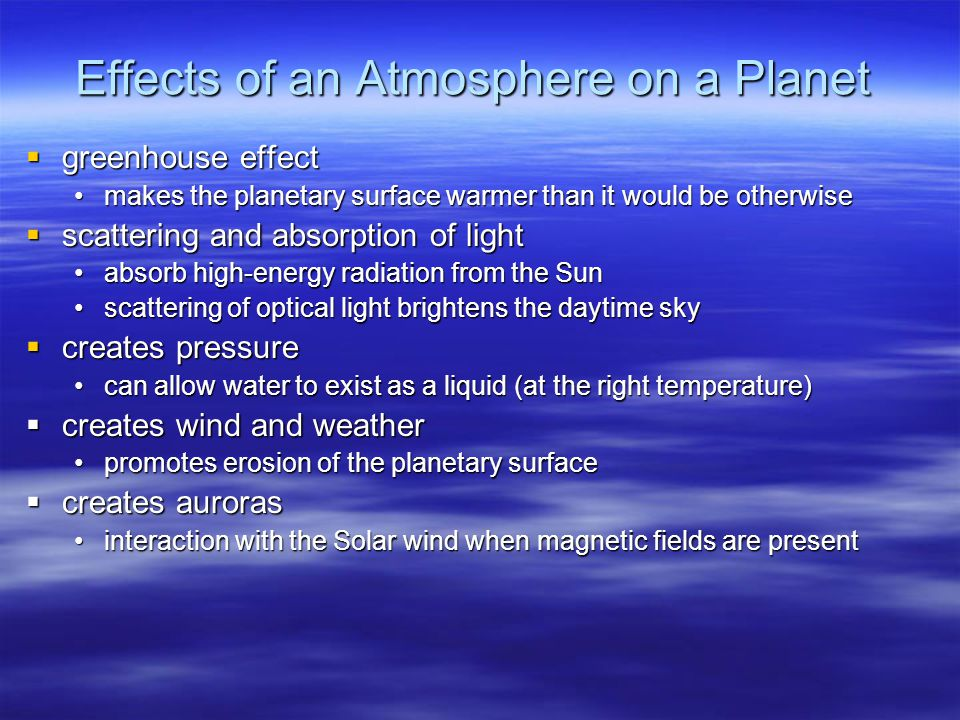 Effects of an Atmosphere on a Planet  greenhouse effect makes the planetary surface warmer than it would be otherwisemakes the planetary surface warmer than it would be otherwise  scattering and absorption of light absorb high-energy radiation from the Sunabsorb high-energy radiation from the Sun scattering of optical light brightens the daytime skyscattering of optical light brightens the daytime sky  creates pressure can allow water to exist as a liquid (at the right temperature)can allow water to exist as a liquid (at the right temperature)  creates wind and weather promotes erosion of the planetary surfacepromotes erosion of the planetary surface  creates auroras interaction with the Solar wind when magnetic fields are presentinteraction with the Solar wind when magnetic fields are present