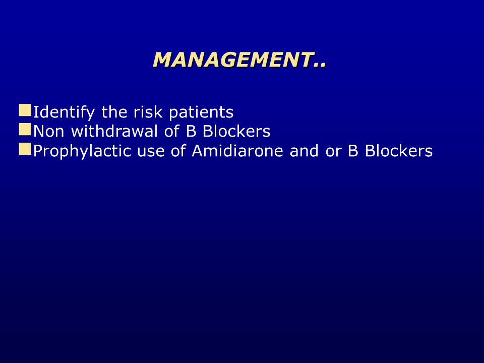 Identify the risk patients Non withdrawal of B Blockers Prophylactic use of Amidiarone and or B Blockers MANAGEMENT..