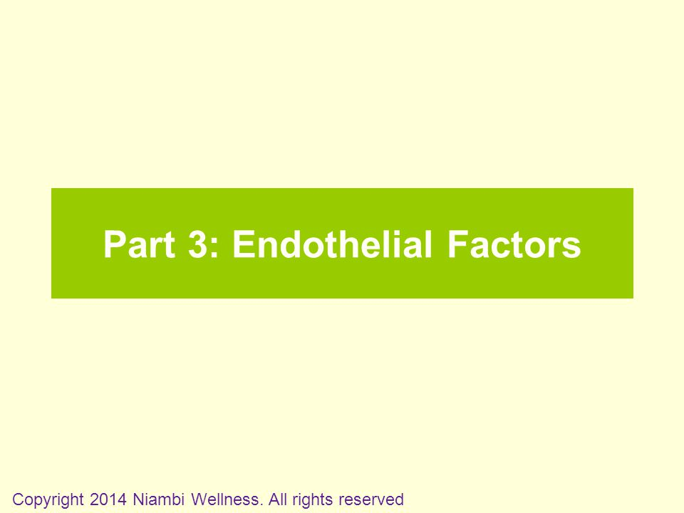 Part 3: Endothelial Factors Copyright 2014 Niambi Wellness. All rights reserved