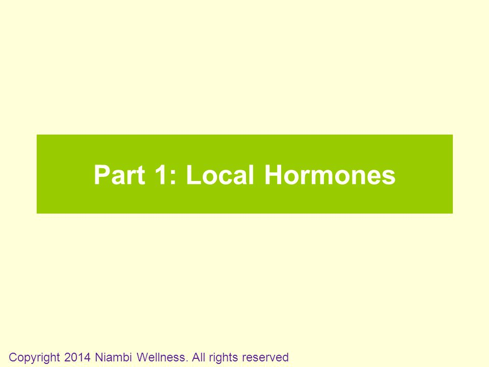 Part 1: Local Hormones Copyright 2014 Niambi Wellness. All rights reserved