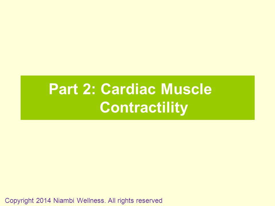 Part 2: Cardiac Muscle Contractility Copyright 2014 Niambi Wellness. All rights reserved