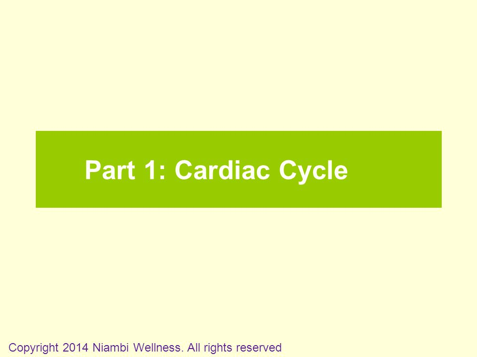 Part 1: Cardiac Cycle Copyright 2014 Niambi Wellness. All rights reserved