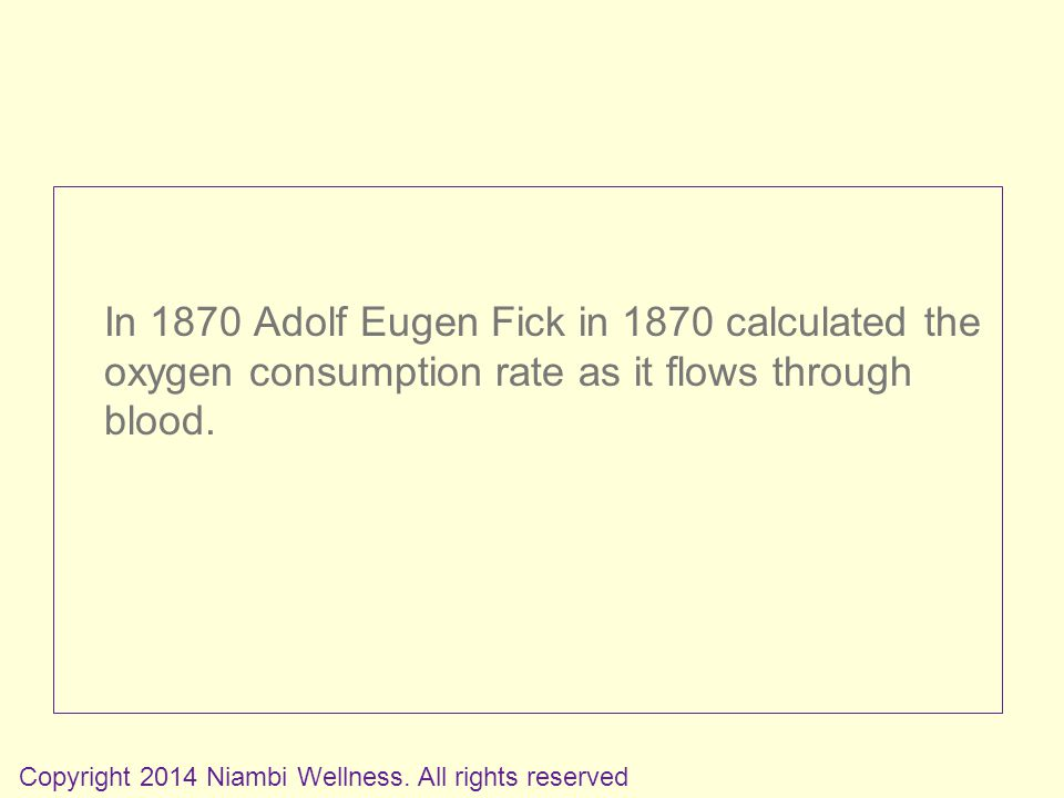 In 1870 Adolf Eugen Fick in 1870 calculated the oxygen consumption rate as it flows through blood.