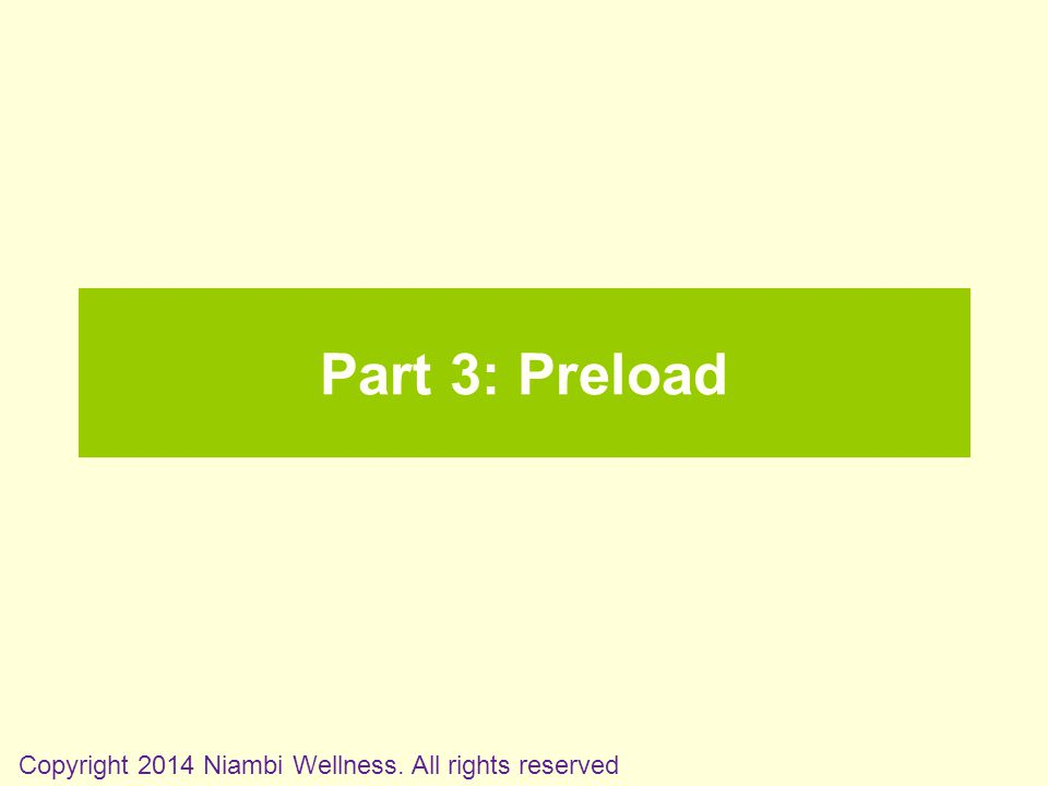 Part 3: Preload Copyright 2014 Niambi Wellness. All rights reserved