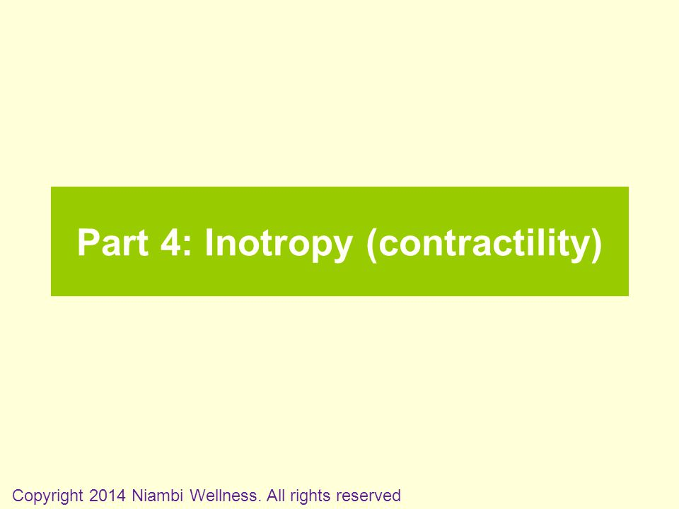 Part 4: Inotropy (contractility) Copyright 2014 Niambi Wellness. All rights reserved