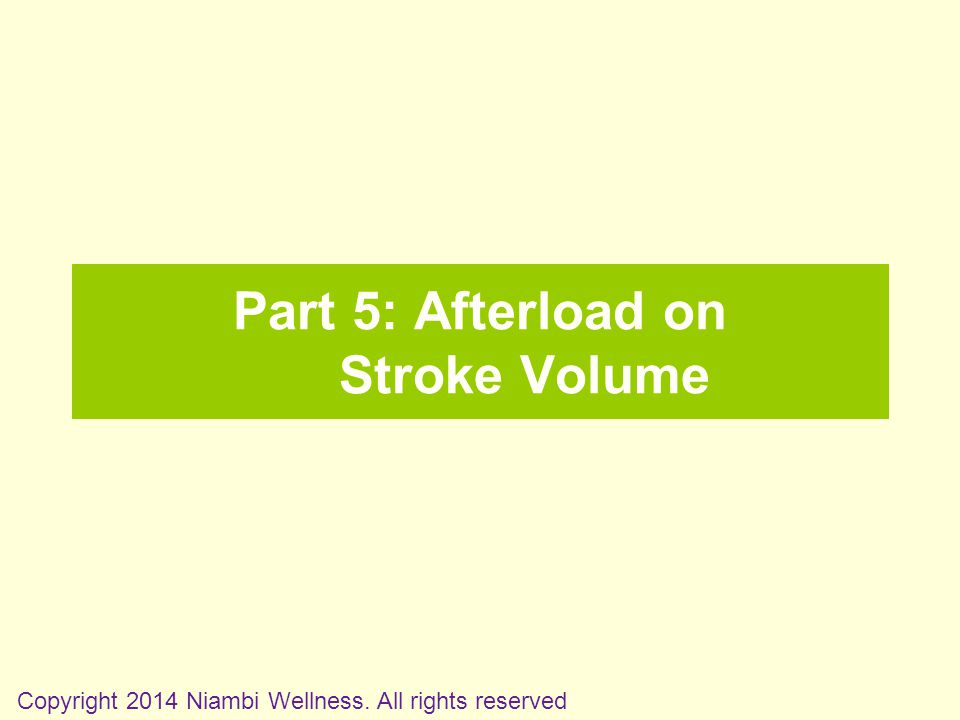 Part 5: Afterload on Stroke Volume Copyright 2014 Niambi Wellness. All rights reserved