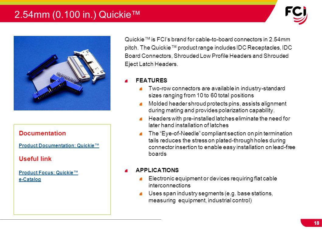 18 Quickie™ is FCI's brand for cable-to-board connectors in 2.54mm pitch. The Quickie™ product range includes IDC Receptacles, IDC Board Connectors, S