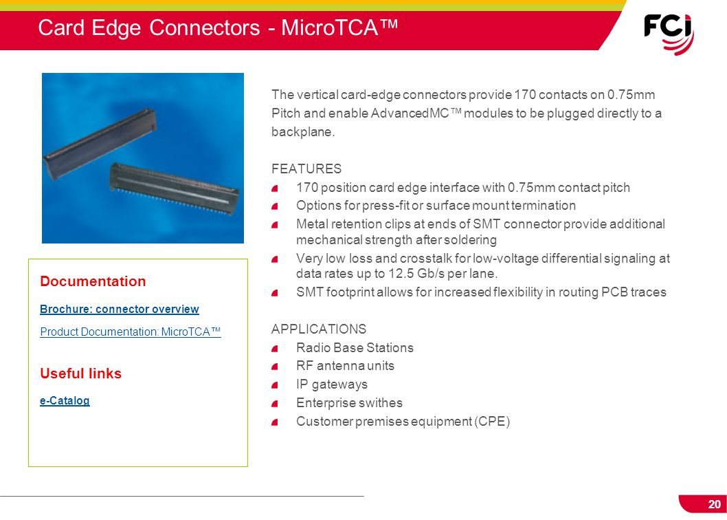 20 Card Edge Connectors - MicroTCA™ The vertical card-edge connectors provide 170 contacts on 0.75mm Pitch and enable AdvancedMC™ modules to be plugge