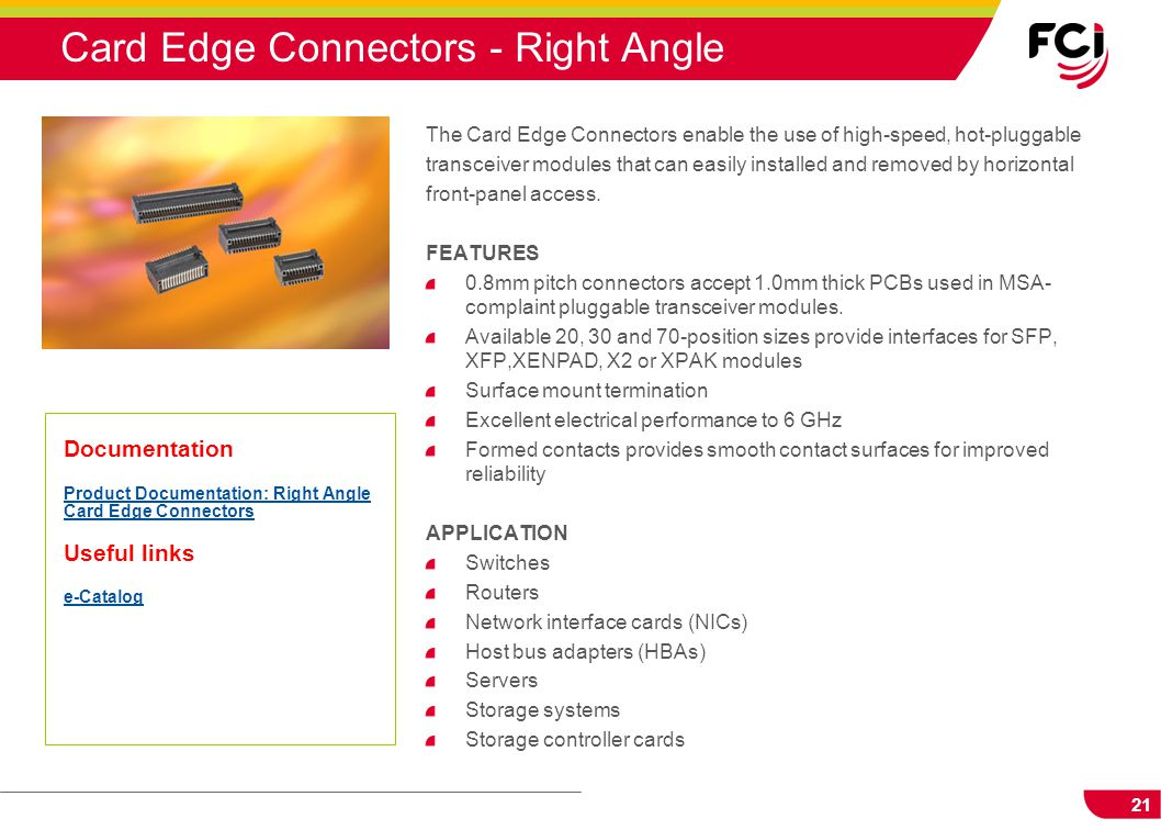 21 Card Edge Connectors - Right Angle The Card Edge Connectors enable the use of high-speed, hot-pluggable transceiver modules that can easily install