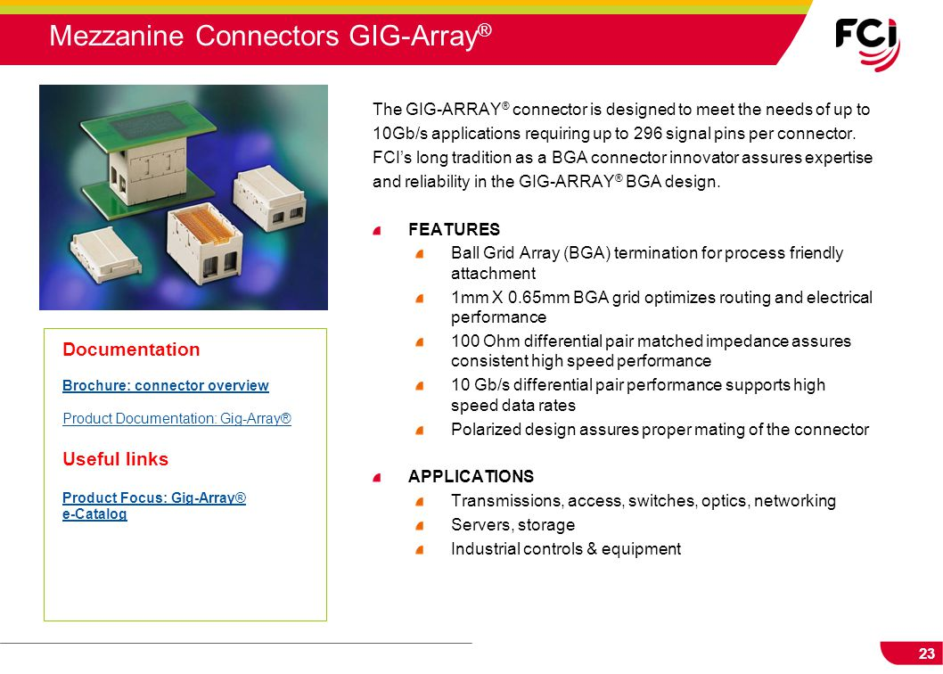 23 The GIG-ARRAY ® connector is designed to meet the needs of up to 10Gb/s applications requiring up to 296 signal pins per connector. FCI's long trad