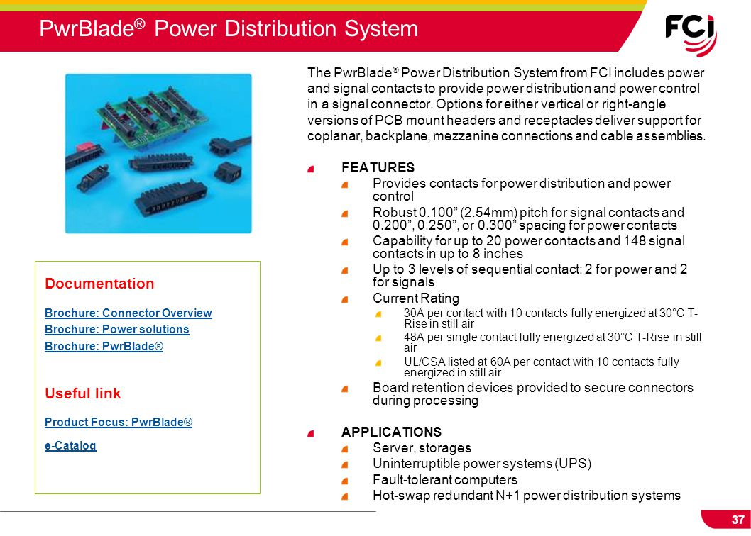 37 The PwrBlade ® Power Distribution System from FCI includes power and signal contacts to provide power distribution and power control in a signal co