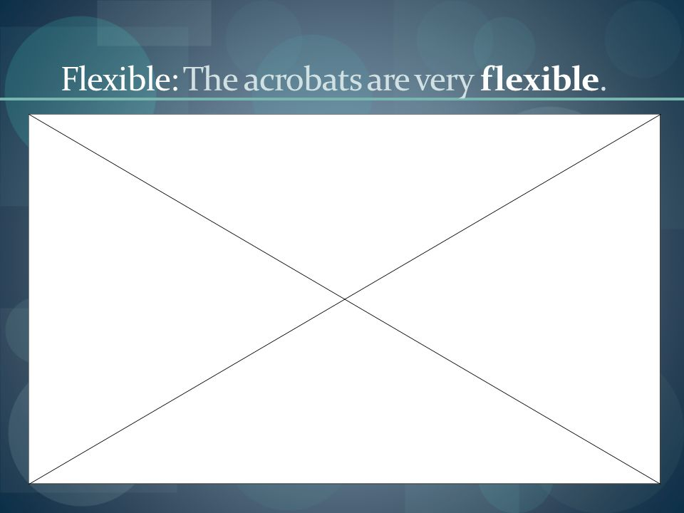 Flexible: The acrobats are very flexible.
