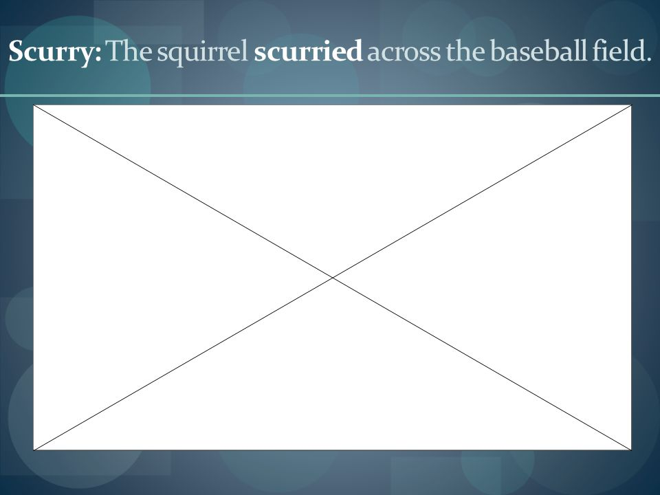 Scurry: The squirrel scurried across the baseball field.