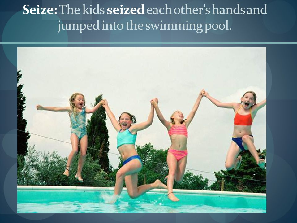 Seize: The kids seized each other's hands and jumped into the swimming pool.