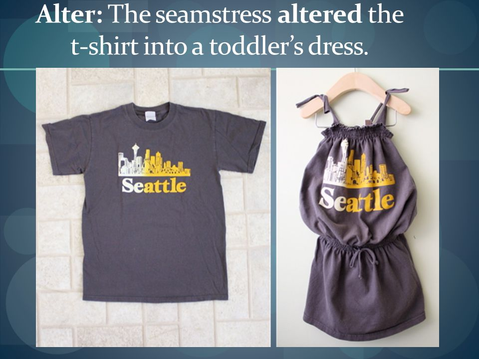 Alter: The seamstress altered the t-shirt into a toddler's dress.