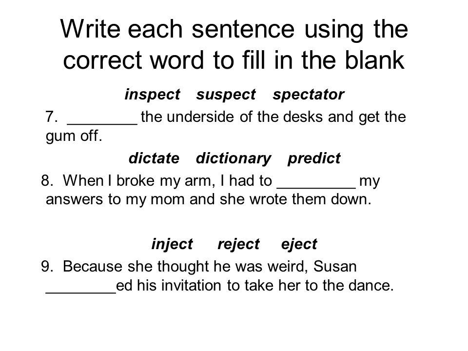 Write each sentence using the correct word to fill in the blank inspect suspect spectator 7.