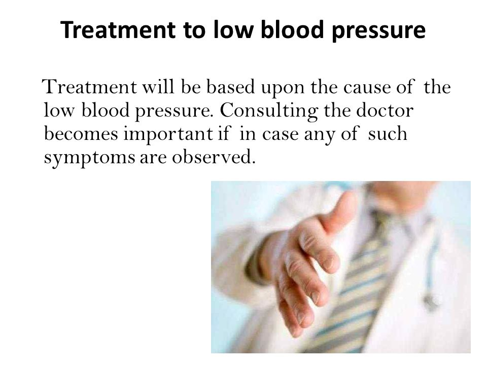 Treatment to low blood pressure Treatment will be based upon the cause of the low blood pressure.