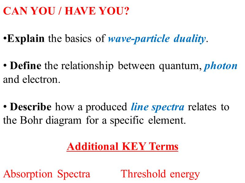 CAN YOU / HAVE YOU? Explain the basics of wave-particle duality. Define the relationship between quantum, photon and electron. Describe how a produced