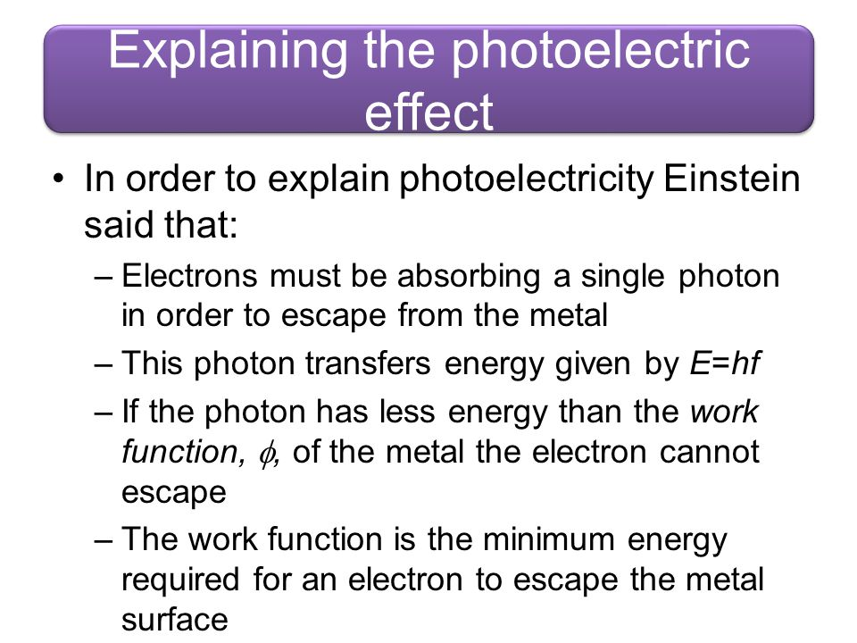 Explaining the photoelectric effect In order to explain photoelectricity Einstein said that: –Electrons must be absorbing a single photon in order to