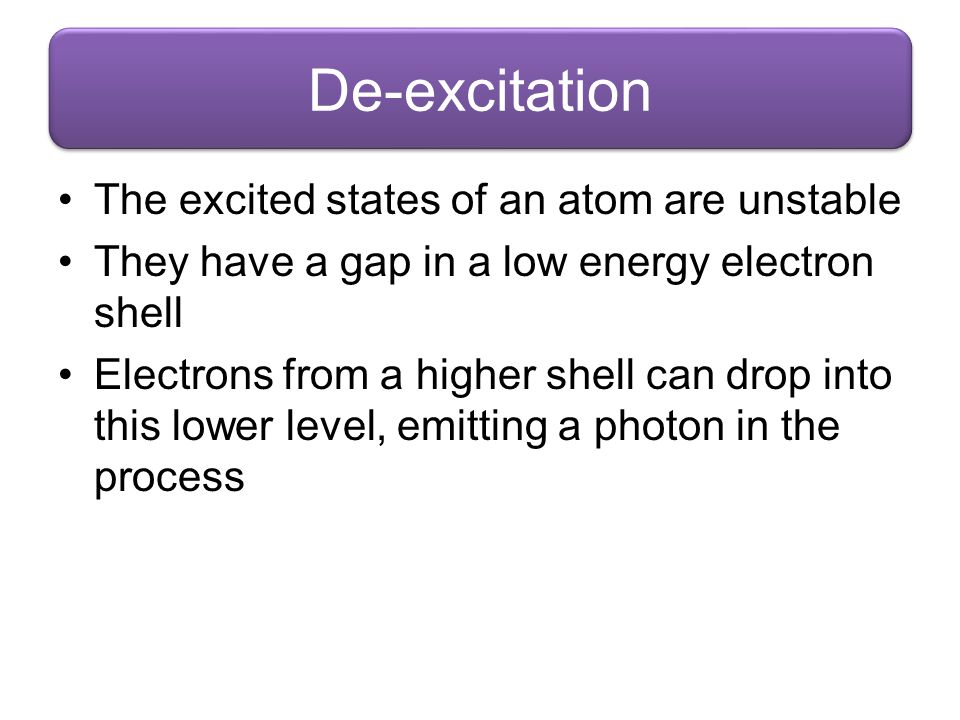 De-excitation The excited states of an atom are unstable They have a gap in a low energy electron shell Electrons from a higher shell can drop into th