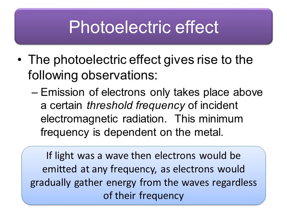 Photoelectric effect The photoelectric effect gives rise to the following observations: –Emission of electrons only takes place above a certain thresh