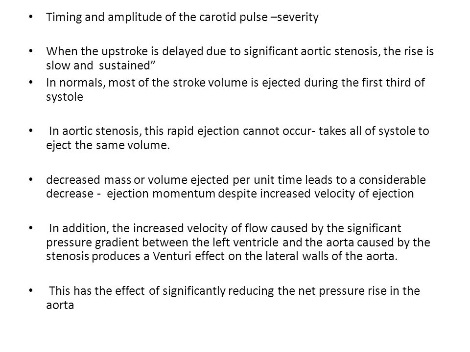Timing and amplitude of the carotid pulse –severity When the upstroke is delayed due to significant aortic stenosis, the rise is slow and sustained In normals, most of the stroke volume is ejected during the first third of systole In aortic stenosis, this rapid ejection cannot occur- takes all of systole to eject the same volume.