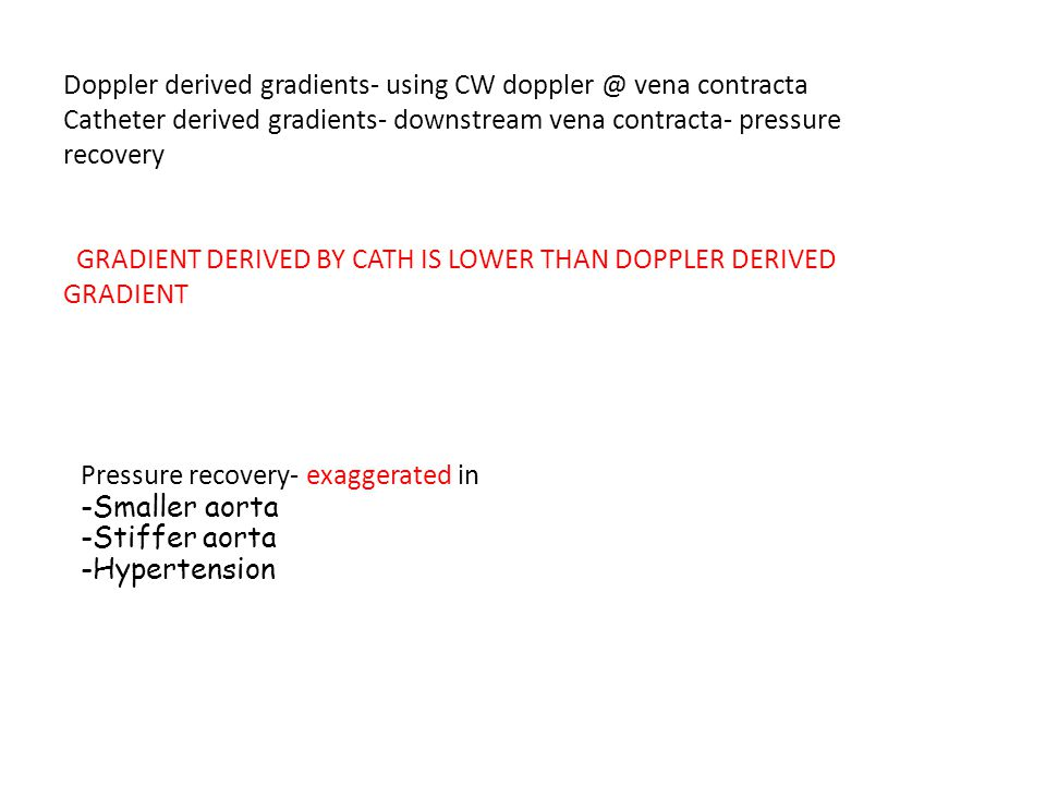 Doppler derived gradients- using CW doppler @ vena contracta Catheter derived gradients- downstream vena contracta- pressure recovery GRADIENT DERIVED BY CATH IS LOWER THAN DOPPLER DERIVED GRADIENT Pressure recovery- exaggerated in -Smaller aorta -Stiffer aorta -Hypertension