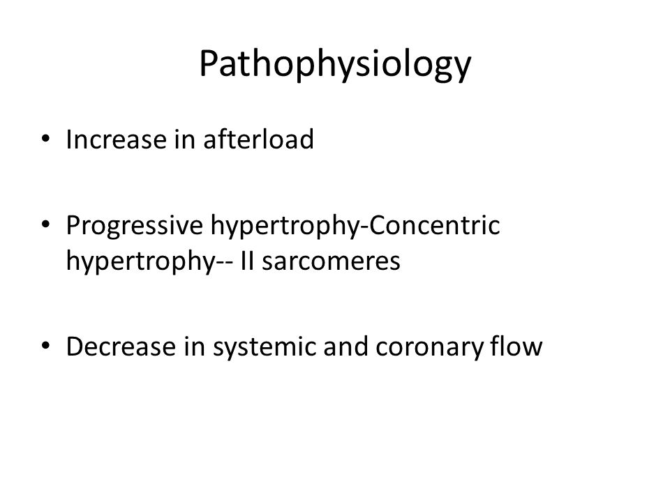 Pathophysiology Increase in afterload Progressive hypertrophy-Concentric hypertrophy-- II sarcomeres Decrease in systemic and coronary flow