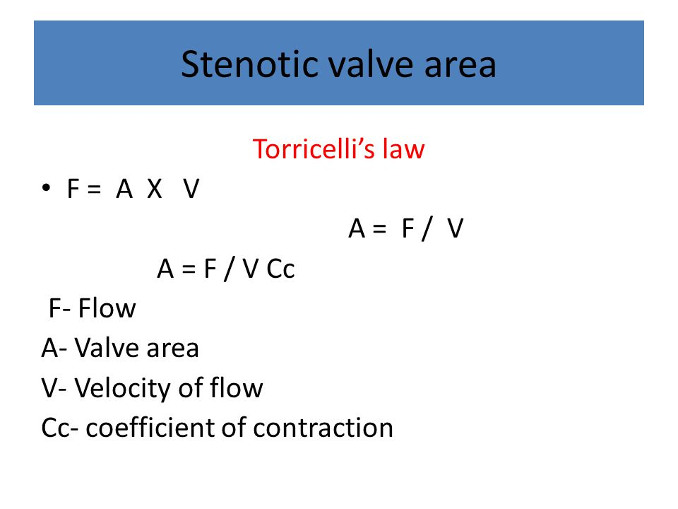 Stenotic valve area Torricelli's law F = A X V A = F / V A = F / V Cc F- Flow A- Valve area V- Velocity of flow Cc- coefficient of contraction