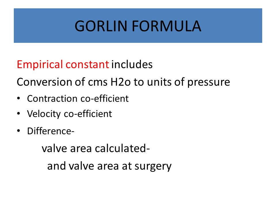 GORLIN FORMULA Empirical constant includes Conversion of cms H2o to units of pressure Contraction co-efficient Velocity co-efficient Difference- valve area calculated- and valve area at surgery