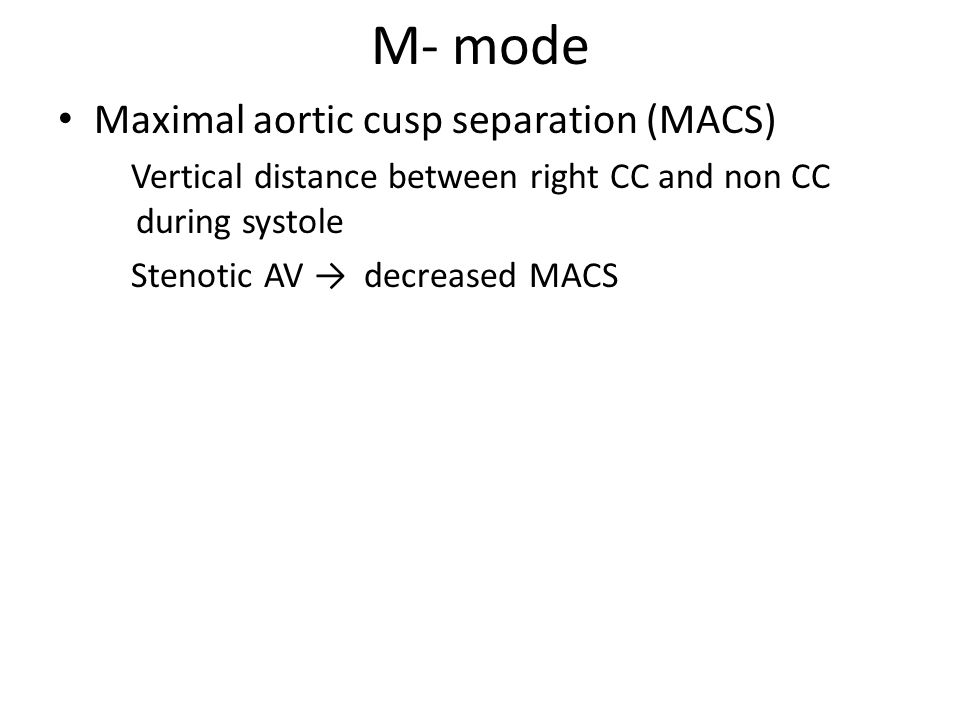 Maximal aortic cusp separation (MACS) Vertical distance between right CC and non CC during systole Stenotic AV → decreased MACS M- mode
