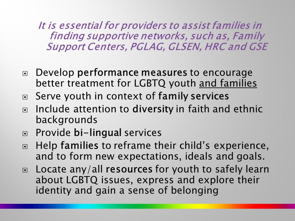 It is essential for providers to assist families in finding supportive networks, such as, Family Support Centers, PGLAG, GLSEN, HRC and GSE  Develop