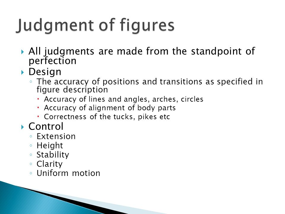  All judgments are made from the standpoint of perfection  Design ◦ The accuracy of positions and transitions as specified in figure description  Accuracy of lines and angles, arches, circles  Accuracy of alignment of body parts  Correctness of the tucks, pikes etc  Control ◦ Extension ◦ Height ◦ Stability ◦ Clarity ◦ Uniform motion
