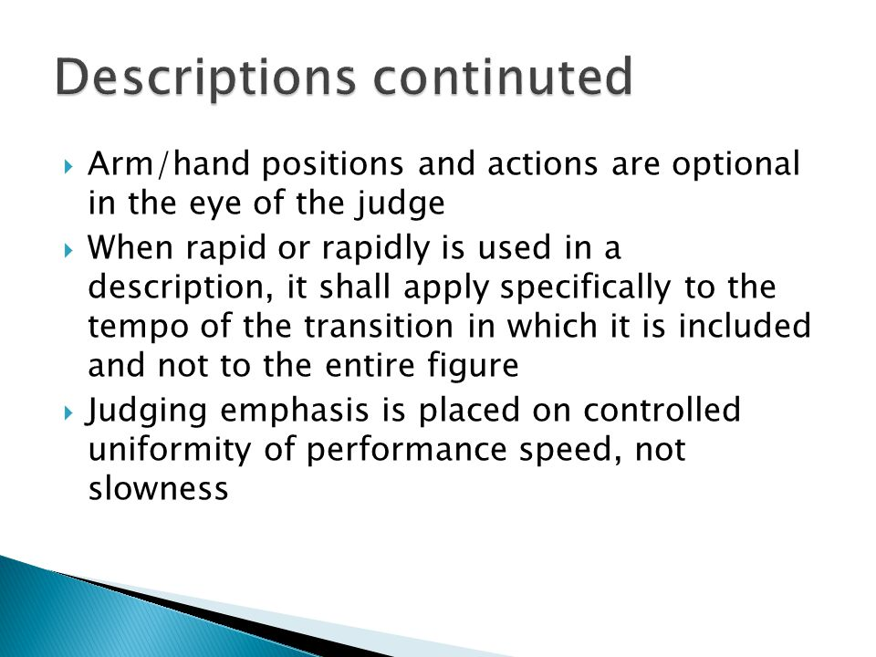  Arm/hand positions and actions are optional in the eye of the judge  When rapid or rapidly is used in a description, it shall apply specifically to the tempo of the transition in which it is included and not to the entire figure  Judging emphasis is placed on controlled uniformity of performance speed, not slowness