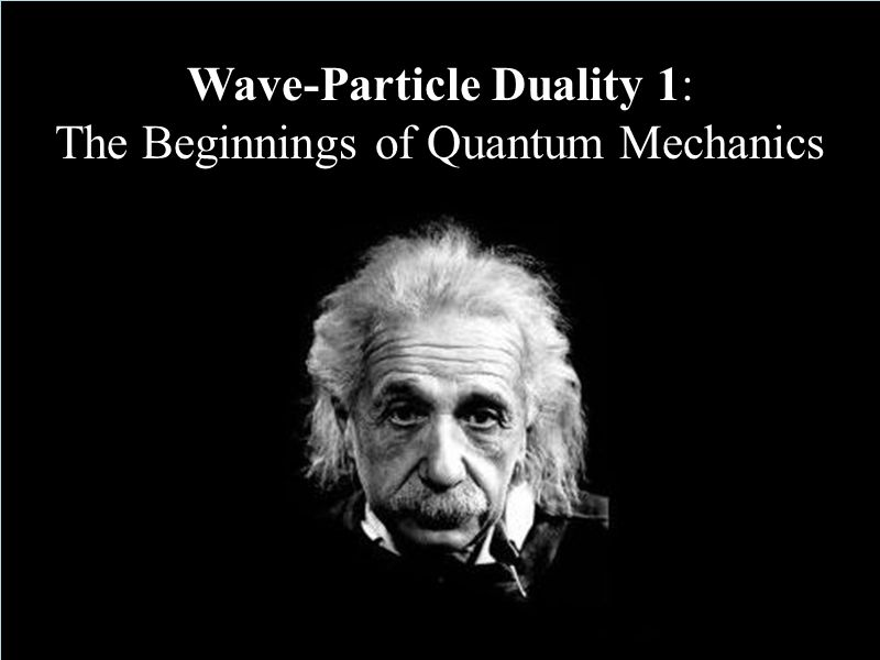 Wave-Particle Duality 1: The Beginnings of Quantum Mechanics