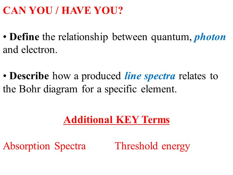 CAN YOU / HAVE YOU? Define the relationship between quantum, photon and electron. Describe how a produced line spectra relates to the Bohr diagram for