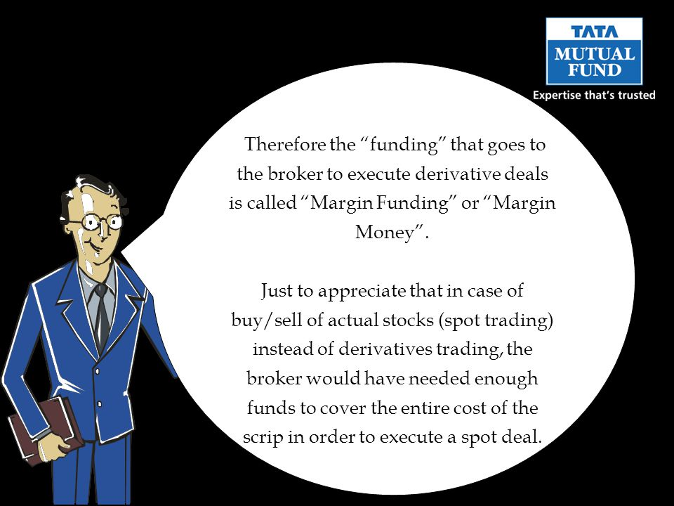 Therefore the funding that goes to the broker to execute derivative deals is called Margin Funding or Margin Money .
