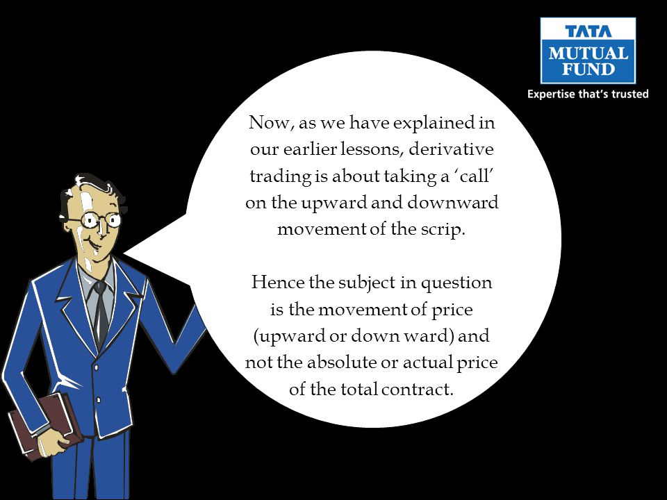 Now, as we have explained in our earlier lessons, derivative trading is about taking a 'call' on the upward and downward movement of the scrip.