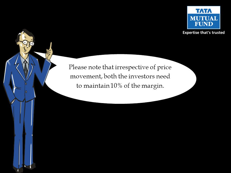 Please note that irrespective of price movement, both the investors need to maintain 10% of the margin.